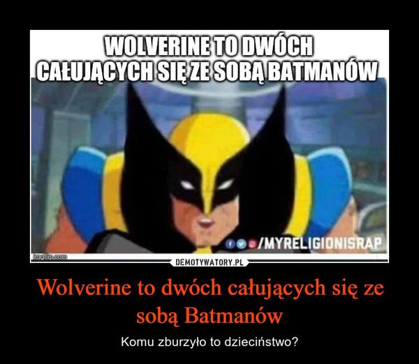 Wolverine to dwóch całujących się ze sobą Batmanów – Komu zburzyło to dzieciństwo?