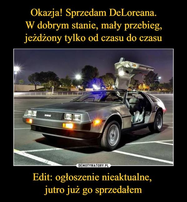 Okazja! Sprzedam DeLoreana. W dobrym stanie, mały przebieg, jeżdżony tylko od czasu do czasu Edit: ogłoszenie nieaktualne,  jutro już go sprzedałem