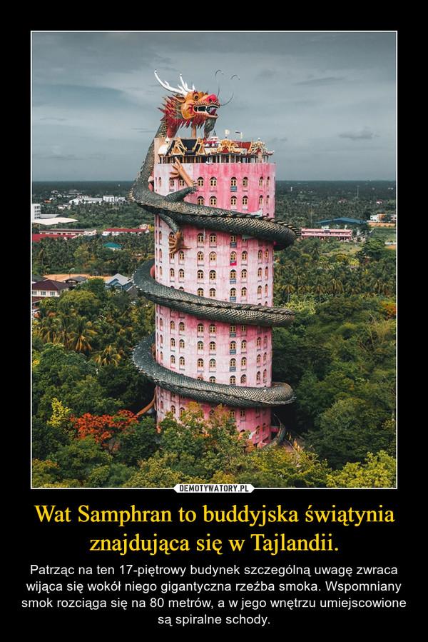 Wat Samphran to buddyjska świątynia znajdująca się w Tajlandii. – Patrząc na ten 17-piętrowy budynek szczególną uwagę zwraca wijąca się wokół niego gigantyczna rzeźba smoka. Wspomniany smok rozciąga się na 80 metrów, a w jego wnętrzu umiejscowione są spiralne schody.