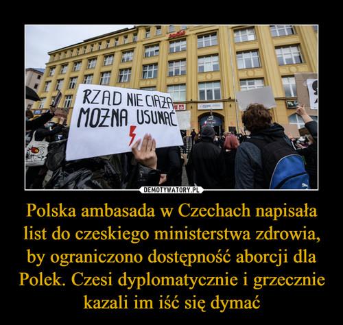 Polska ambasada w Czechach napisała list do czeskiego ministerstwa zdrowia, by ograniczono dostępność aborcji dla Polek. Czesi dyplomatycznie i grzecznie kazali im iść się dymać