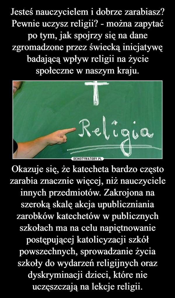 Okazuje się, że katecheta bardzo często zarabia znacznie więcej, niż nauczyciele innych przedmiotów. Zakrojona na szeroką skalę akcja upubliczniania zarobków katechetów w publicznych szkołach ma na celu napiętnowanie postępującej katolicyzacji szkół powszechnych, sprowadzanie życia szkoły do wydarzeń religijnych oraz dyskryminacji dzieci, które nie uczęszczają na lekcje religii. –