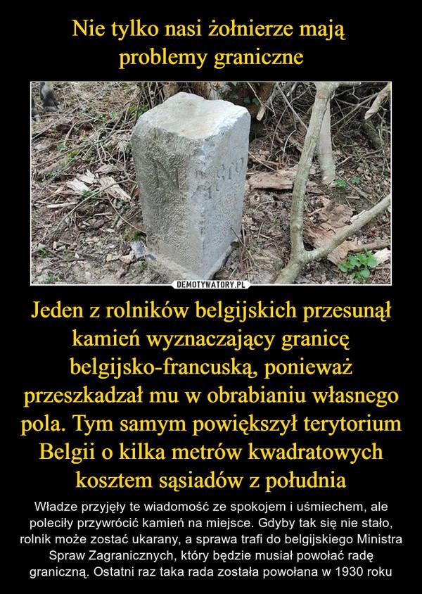 Jeden z rolników belgijskich przesunął kamień wyznaczający granicę belgijsko-francuską, ponieważ przeszkadzał mu w obrabianiu własnego pola. Tym samym powiększył terytorium Belgii o kilka metrów kwadratowych kosztem sąsiadów z południa – Władze przyjęły te wiadomość ze spokojem i uśmiechem, ale poleciły przywrócić kamień na miejsce. Gdyby tak się nie stało, rolnik może zostać ukarany, a sprawa trafi do belgijskiego Ministra Spraw Zagranicznych, który będzie musiał powołać radę graniczną. Ostatni raz taka rada została powołana w 1930 roku