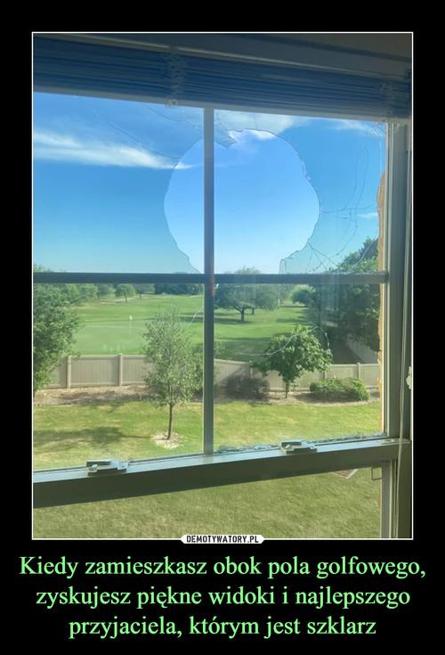Kiedy zamieszkasz obok pola golfowego, zyskujesz piękne widoki i najlepszego przyjaciela, którym jest szklarz