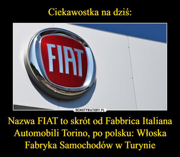 Nazwa FIAT to skrót od Fabbrica Italiana Automobili Torino, po polsku: Włoska Fabryka Samochodów w Turynie –