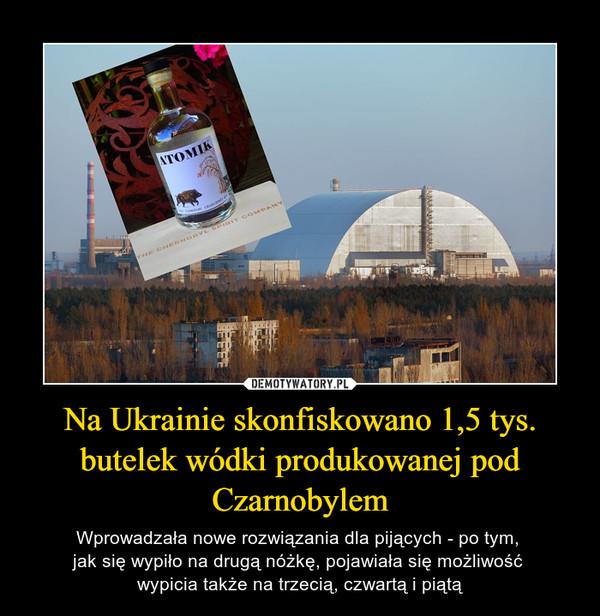 Na Ukrainie skonfiskowano 1,5 tys. butelek wódki produkowanej pod Czarnobylem – Wprowadzała nowe rozwiązania dla pijących - po tym, jak się wypiło na drugą nóżkę, pojawiała się możliwość wypicia także na trzecią, czwartą i piątą