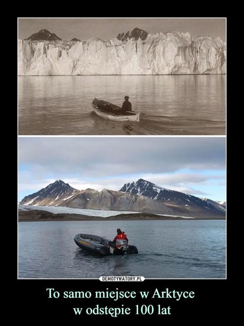 To samo miejsce w Arktyce  w odstępie 100 lat