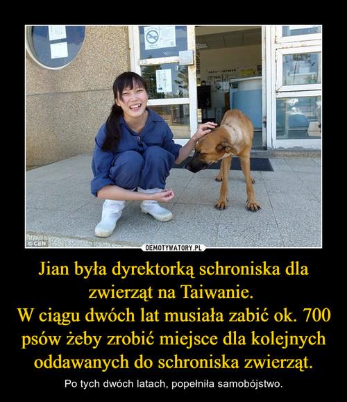 Jian była dyrektorką schroniska dla zwierząt na Taiwanie.  W ciągu dwóch lat musiała zabić ok. 700 psów żeby zrobić miejsce dla kolejnych oddawanych do schroniska zwierząt.