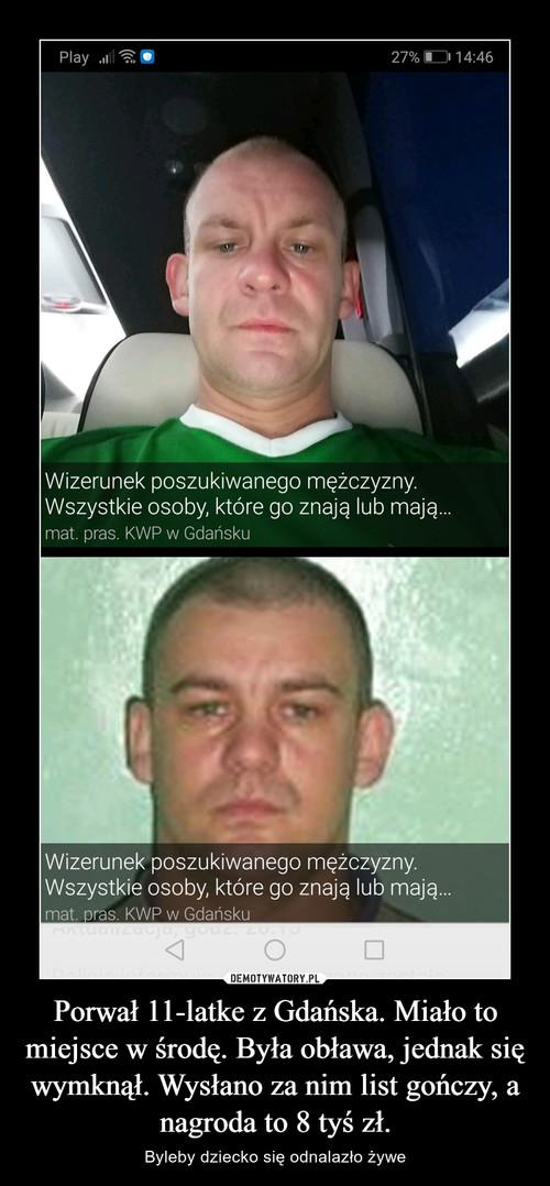 Porwał 11-latke z Gdańska. Miało to miejsce w środę. Była obława, jednak się wymknął. Wysłano za nim list gończy, a nagroda to 8 tyś zł.