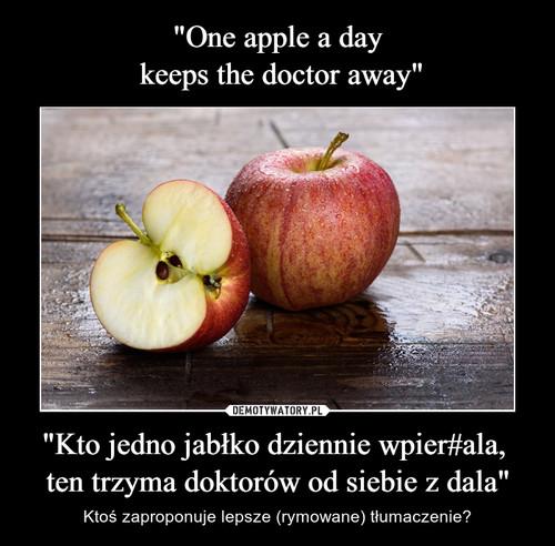 """""""One apple a day  keeps the doctor away"""" """"Kto jedno jabłko dziennie wpier#ala,  ten trzyma doktorów od siebie z dala"""""""