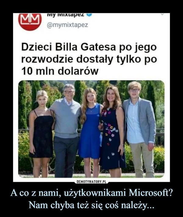 A co z nami, użytkownikami Microsoft? Nam chyba też się coś należy... –