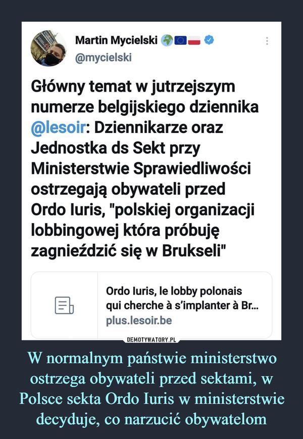 """W normalnym państwie ministerstwo ostrzega obywateli przed sektami, w Polsce sekta Ordo Iuris w ministerstwie decyduje, co narzucić obywatelom –  Martin Mycielski O@mycielskiGłówny temat w jutrzejszymnumerze belgijskiego dziennika@lesoir: Dziennikarze orazJednostka ds Sekt przyMinisterstwie Sprawiedliwościostrzegają obywateli przedOrdo luris, """"polskiej organizacjilobbingowej która próbujęzagnieździć się w Brukseli"""""""