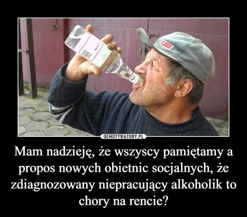 Mam nadzieję, że wszyscy pamiętamy a propos nowych obietnic socjalnych, że zdiagnozowany niepracujący alkoholik to chory na rencie?
