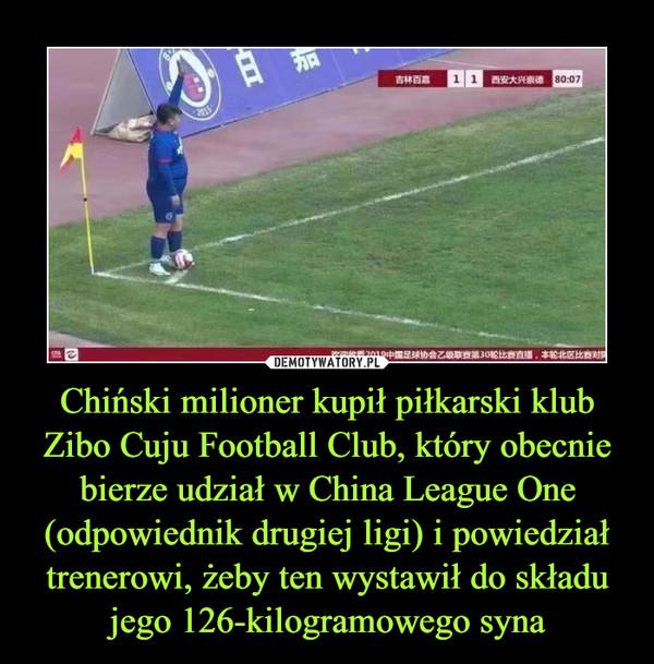 Chiński milioner kupił piłkarski klubZibo Cuju Football Club, który obecnie bierze udział w China League One (odpowiednik drugiej ligi) i powiedział trenerowi, żeby ten wystawił do składu jego 126-kilogramowego syna –
