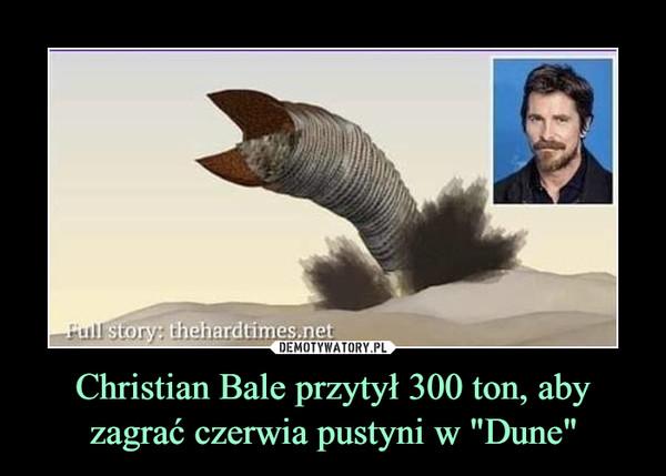 """Christian Bale przytył 300 ton, aby zagrać czerwia pustyni w """"Dune"""" –"""