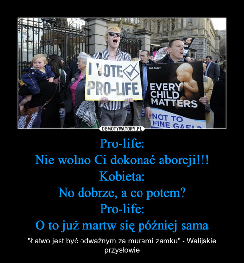 Pro-life: Nie wolno Ci dokonać aborcji!!! Kobieta: No dobrze, a co potem? Pro-life: O to już martw się później sama