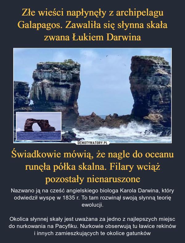 Świadkowie mówią, że nagle do oceanu runęła półka skalna. Filary wciąż pozostały nienaruszone – Nazwano ją na cześć angielskiego biologa Karola Darwina, który odwiedził wyspę w 1835 r. To tam rozwinął swoją słynną teorię ewolucji.Okolica słynnej skały jest uważana za jedno z najlepszych miejsc do nurkowania na Pacyfiku. Nurkowie obserwują tu ławice rekinów i innych zamieszkujących te okolice gatunków
