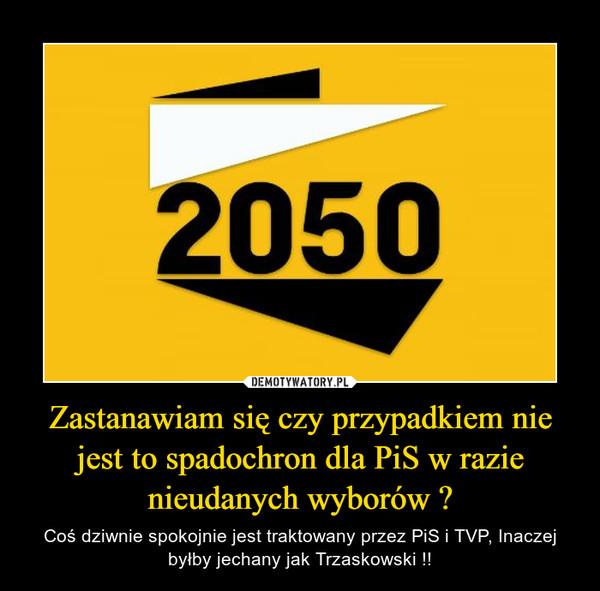 Zastanawiam się czy przypadkiem nie jest to spadochron dla PiS w razie nieudanych wyborów ? – Coś dziwnie spokojnie jest traktowany przez PiS i TVP, Inaczej byłby jechany jak Trzaskowski !!