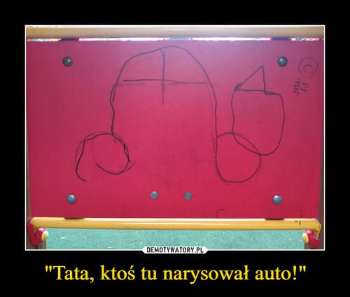 """""""Tata, ktoś tu narysował auto!"""""""