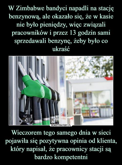 W Zimbabwe bandyci napadli na stację benzynową, ale okazało się, że w kasie nie było pieniędzy, więc związali pracowników i przez 13 godzin sami sprzedawali benzynę, żeby było co ukraść Wieczorem tego samego dnia w sieci pojawiła się pozytywna opinia od klienta, który napisał, że pracownicy stacji są bardzo kompetentni