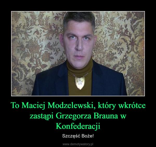 To Maciej Modzelewski, który wkrótce zastąpi Grzegorza Brauna w Konfederacji – Szczęść Boże!
