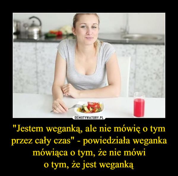 """""""Jestem weganką, ale nie mówię o tym przez cały czas"""" - powiedziała weganka mówiąca o tym, że nie mówio tym, że jest weganką –"""