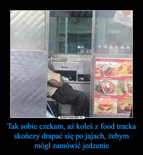 Tak sobie czekam, aż koleś z food tracka skończy drapać się po jajach, żebym mógł zamówić jedzenie
