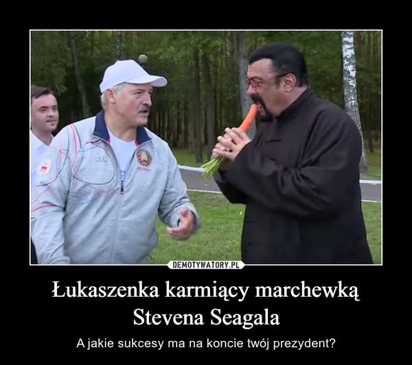 Łukaszenka karmiący marchewką Stevena Seagala – A jakie sukcesy ma na koncie twój prezydent?