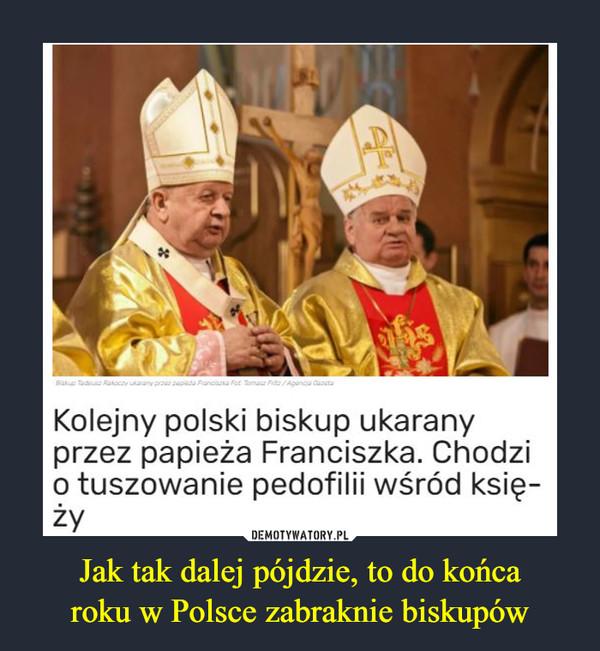 Jak tak dalej pójdzie, to do końcaroku w Polsce zabraknie biskupów –  Baue du Rakoczy uarany pre papa Francisna Fat Tama Fe/Agenca anetaKolejny polski biskup ukaranyprzez papieża Franciszka. Chodzio tuszowanie pedofilii wśród księ-żyDEMOTYWATORY.PLJak tak dalej pójdzie, to do końca roku wPolsce zabraknie biskupów