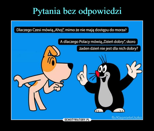 """–  Dlaczego Czesi mówią""""Ahoj"""", mimo że nie mają dostępu do morza?A dlaczego Polacy mówią""""Dzień dobry"""", skorożaden dzień nie jest dla nich dobry?fb/KlapnieteUszko"""