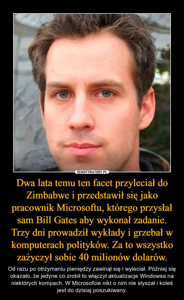 Dwa lata temu ten facet przyleciał do Zimbabwe i przedstawił się jako pracownik Microsoftu, którego przysłał sam Bill Gates aby wykonał zadanie. Trzy dni prowadził wykłady i grzebał w komputerach polityków. Za to wszystko zażyczył sobie 40 milionów dolarów. – Od razu po otrzymaniu pieniędzy zawinął się i wyleciał. Później się okazało, że jedyne co zrobił to włączył aktualizacje Windowsa na niektórych kompach. W Microsofcie nikt o nim nie słyszał i koleś jest do dzisiaj poszukiwany.