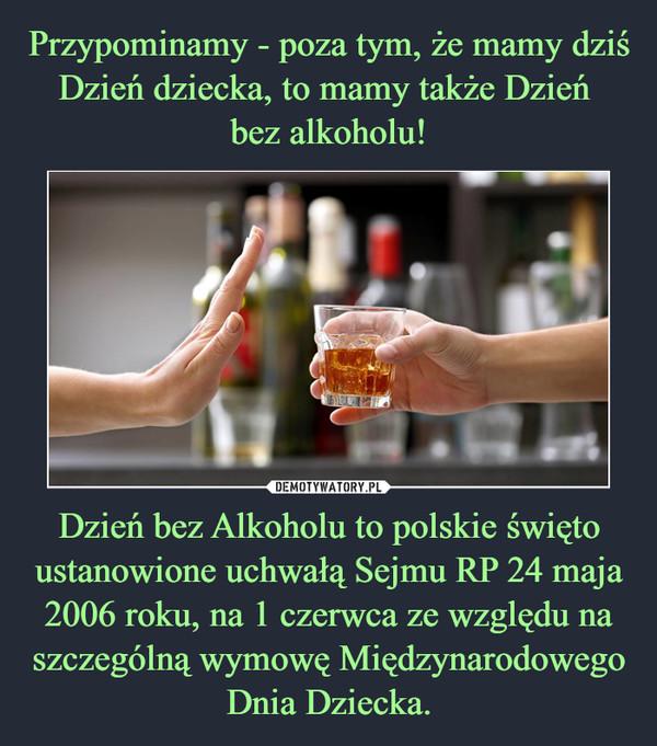 Dzień bez Alkoholu to polskie święto ustanowione uchwałą Sejmu RP 24 maja 2006 roku, na 1 czerwca ze względu na szczególną wymowę Międzynarodowego Dnia Dziecka. –