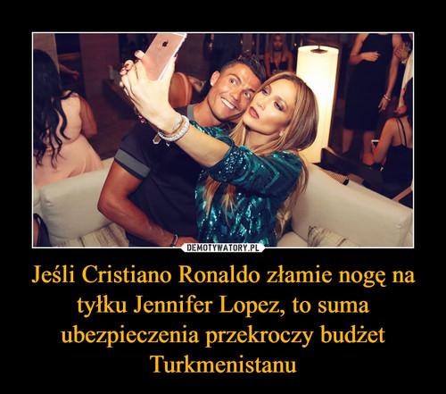 Jeśli Cristiano Ronaldo złamie nogę na tyłku Jennifer Lopez, to suma ubezpieczenia przekroczy budżet Turkmenistanu