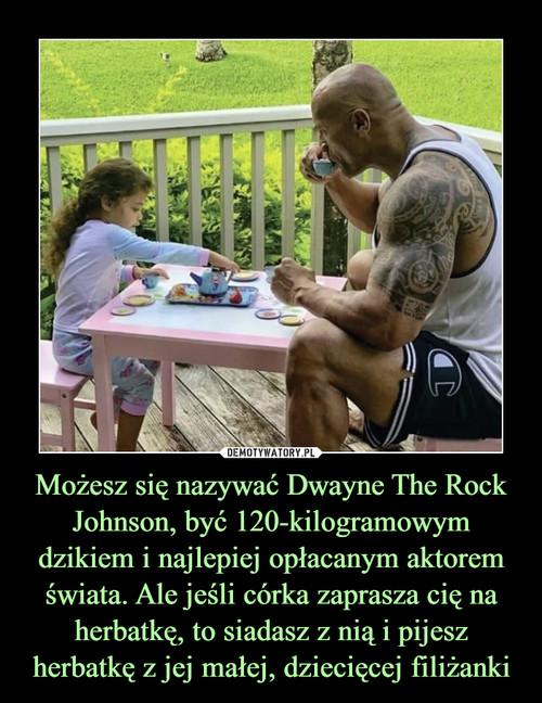 Możesz się nazywać Dwayne The Rock Johnson, być 120-kilogramowym dzikiem i najlepiej opłacanym aktorem świata. Ale jeśli córka zaprasza cię na herbatkę, to siadasz z nią i pijesz herbatkę z jej małej, dziecięcej filiżanki