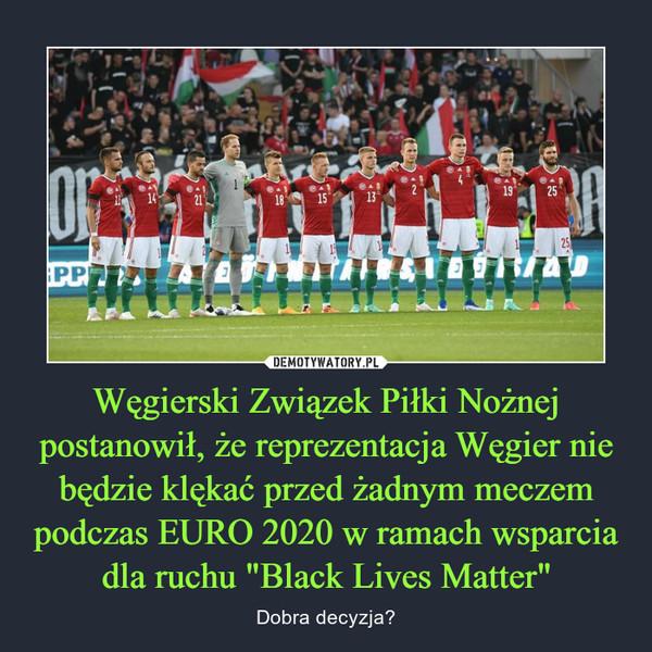 """Węgierski Związek Piłki Nożnej postanowił, że reprezentacja Węgier nie będzie klękać przed żadnym meczem podczas EURO 2020 w ramach wsparcia dla ruchu """"Black Lives Matter"""" – Dobra decyzja?"""