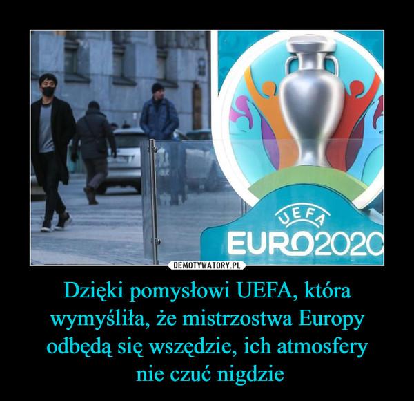 Dzięki pomysłowi UEFA, która wymyśliła, że mistrzostwa Europy odbędą się wszędzie, ich atmosfery nie czuć nigdzie –