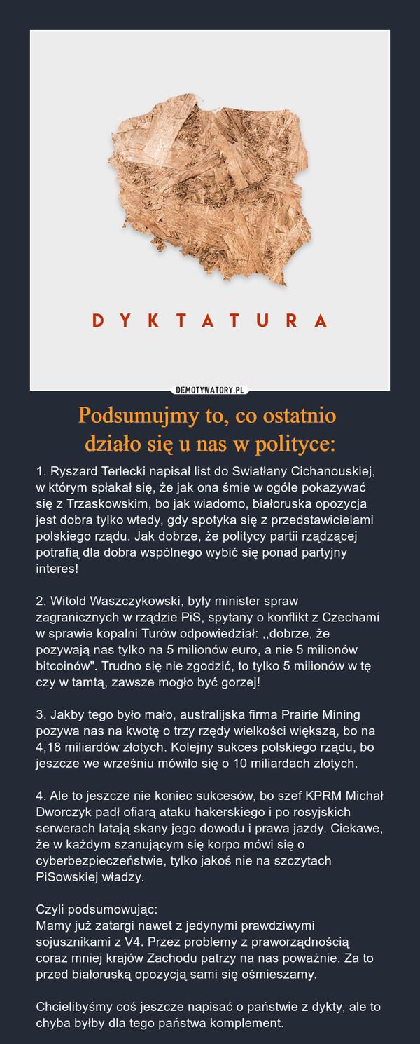 """Podsumujmy to, co ostatnio działo się u nas w polityce: – 1. Ryszard Terlecki napisał list do Swiatłany Cichanouskiej, w którym spłakał się, że jak ona śmie w ogóle pokazywać się z Trzaskowskim, bo jak wiadomo, białoruska opozycja jest dobra tylko wtedy, gdy spotyka się z przedstawicielami polskiego rządu. Jak dobrze, że politycy partii rządzącej potrafią dla dobra wspólnego wybić się ponad partyjny interes!2. Witold Waszczykowski, były minister spraw zagranicznych w rządzie PiS, spytany o konflikt z Czechami w sprawie kopalni Turów odpowiedział: ,,dobrze, że pozywają nas tylko na 5 milionów euro, a nie 5 milionów bitcoinów"""". Trudno się nie zgodzić, to tylko 5 milionów w tę czy w tamtą, zawsze mogło być gorzej!3. Jakby tego było mało, australijska firma Prairie Mining pozywa nas na kwotę o trzy rzędy wielkości większą, bo na 4,18 miliardów złotych. Kolejny sukces polskiego rządu, bo jeszcze we wrześniu mówiło się o 10 miliardach złotych.4. Ale to jeszcze nie koniec sukcesów, bo szef KPRM Michał Dworczyk padł ofiarą ataku hakerskiego i po rosyjskich serwerach latają skany jego dowodu i prawa jazdy. Ciekawe, że w każdym szanującym się korpo mówi się o cyberbezpieczeństwie, tylko jakoś nie na szczytach PiSowskiej władzy.Czyli podsumowując:Mamy już zatargi nawet z jedynymi prawdziwymi sojusznikami z V4. Przez problemy z praworządnością coraz mniej krajów Zachodu patrzy na nas poważnie. Za to przed białoruską opozycją sami się ośmieszamy.Chcielibyśmy coś jeszcze napisać o państwie z dykty, ale to chyba byłby dla tego państwa komplement."""