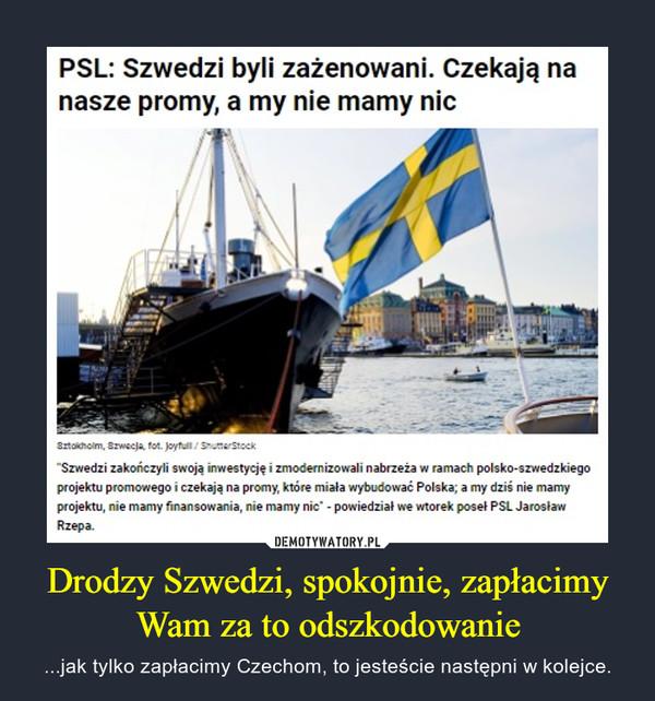 """Drodzy Szwedzi, spokojnie, zapłacimy Wam za to odszkodowanie – ...jak tylko zapłacimy Czechom, to jesteście następni w kolejce. PSL: Szwedzi byli zażenowani. Czekają nanasze promy, a my nie mamy nicSztoicholm, Szwecja, fot. Joyfull/ ShutterStock""""Szwedzi zakończyli swoją inwestycję i zmodernizowali nabrzeża w ramach polsko-szwedzkiegoprojektu promowego i czekają na promy, które miała wybudować Polska; a my dziś nie mamyprojektu, nie mamy finansowania, nie mamy nic"""" - powiedział we wtorek poseł PSL JarosławRzepa."""