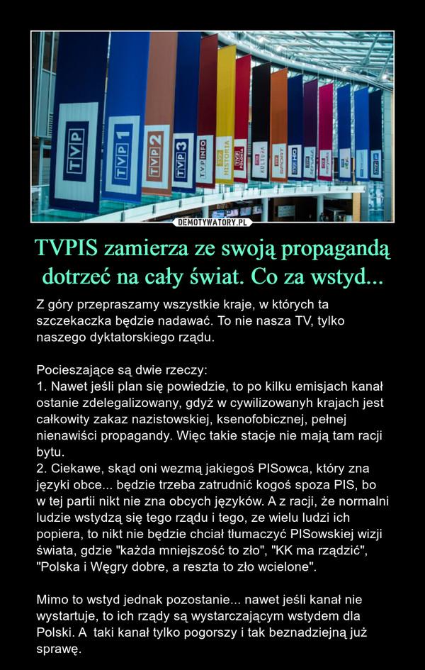 """TVPIS zamierza ze swoją propagandą dotrzeć na cały świat. Co za wstyd... – Z góry przepraszamy wszystkie kraje, w których ta szczekaczka będzie nadawać. To nie nasza TV, tylko naszego dyktatorskiego rządu. Pocieszające są dwie rzeczy:1. Nawet jeśli plan się powiedzie, to po kilku emisjach kanał ostanie zdelegalizowany, gdyż w cywilizowanyh krajach jest całkowity zakaz nazistowskiej, ksenofobicznej, pełnej nienawiści propagandy. Więc takie stacje nie mają tam racji bytu. 2. Ciekawe, skąd oni wezmą jakiegoś PISowca, który zna języki obce... będzie trzeba zatrudnić kogoś spoza PIS, bo w tej partii nikt nie zna obcych języków. A z racji, że normalni ludzie wstydzą się tego rządu i tego, ze wielu ludzi ich popiera, to nikt nie będzie chciał tłumaczyć PISowskiej wizji świata, gdzie """"każda mniejszość to zło"""", """"KK ma rządzić"""", """"Polska i Węgry dobre, a reszta to zło wcielone"""".Mimo to wstyd jednak pozostanie... nawet jeśli kanał nie wystartuje, to ich rządy są wystarczającym wstydem dla Polski. A  taki kanał tylko pogorszy i tak beznadziejną już sprawę."""