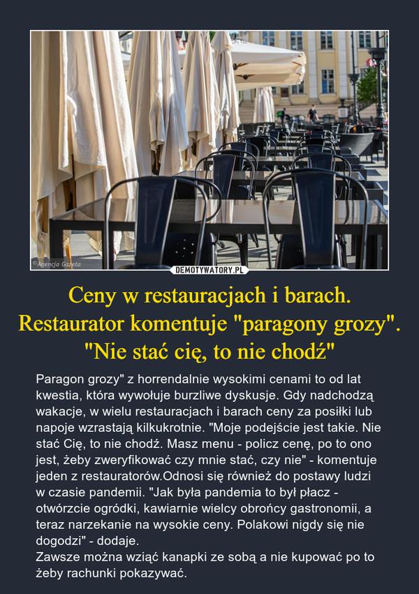 """Ceny w restauracjach i barach. Restaurator komentuje """"paragony grozy"""". """"Nie stać cię, to nie chodź"""" – Paragon grozy"""" z horrendalnie wysokimi cenami to od lat kwestia, która wywołuje burzliwe dyskusje. Gdy nadchodzą wakacje, w wielu restauracjach i barach ceny za posiłki lub napoje wzrastają kilkukrotnie. """"Moje podejście jest takie. Nie stać Cię, to nie chodź. Masz menu - policz cenę, po to ono jest, żeby zweryfikować czy mnie stać, czy nie"""" - komentuje jeden z restauratorów.Odnosi się również do postawy ludzi w czasie pandemii. """"Jak była pandemia to był płacz - otwórzcie ogródki, kawiarnie wielcy obrońcy gastronomii, a teraz narzekanie na wysokie ceny. Polakowi nigdy się nie dogodzi"""" - dodaje.Zawsze można wziąć kanapki ze sobą a nie kupować po to żeby rachunki pokazywać."""