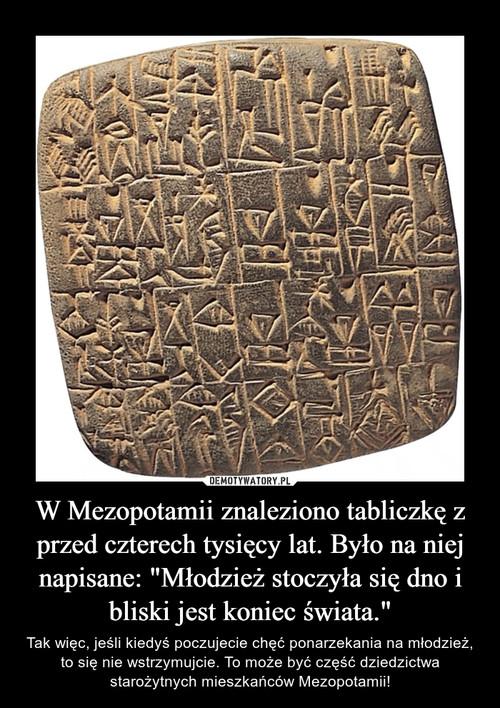 """W Mezopotamii znaleziono tabliczkę z przed czterech tysięcy lat. Było na niej napisane: """"Młodzież stoczyła się dno i bliski jest koniec świata."""""""
