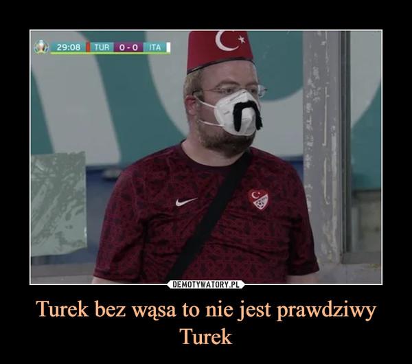 Turek bez wąsa to nie jest prawdziwy Turek –