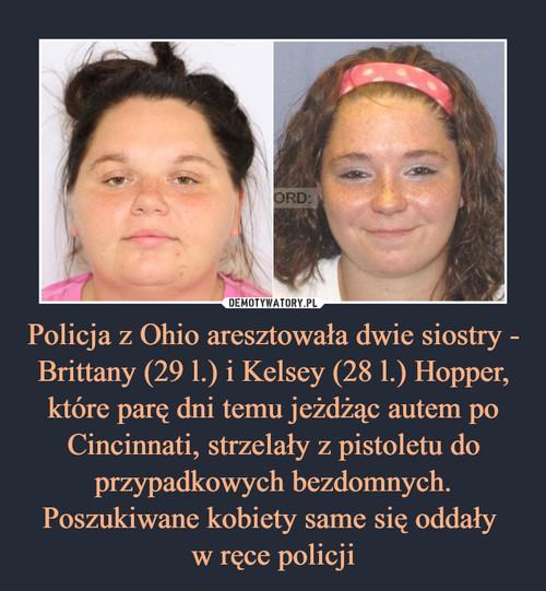 Policja z Ohio aresztowała dwie siostry - Brittany (29 l.) i Kelsey (28 l.) Hopper, które parę dni temu jeżdżąc autem po Cincinnati, strzelały z pistoletu do przypadkowych bezdomnych. Poszukiwane kobiety same się oddały  w ręce policji