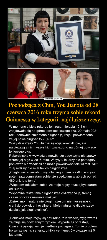 """Pochodząca z Chin, You Jianxia od 28 czerwca 2016 roku trzyma sobie rekord Guinnessa w kategorii: najdłuższe rzęsy. – W momencie bicia rekordu jej rzęsa mierzyła 12,4 cm i znajdowała się na górnej powiece lewego oka. 20 maja 2021 roku ponownie zmierzono długość jej rzęs i potwierdzono, że jej nowa długość to 20,5 cm.Wszystkie rzęsy You Jianxii są wyjątkowo długie, ale najdłuższą z nich wszystkich znaleziono na górnej powiece jej lewego oka.Rekordzistka w wywiadzie mówiła, że zauważyła nietypowy wzrost jej rzęs w 2015 roku. Wizyty u lekarzy nie pomagały, ponieważ nie wiedzieli co może powodować taki wzrost. Nikt z jej rodziny nie miał takich długich rzęs.""""Ciągle zastanawiałam się, dlaczego mam tak długie rzęsy, potem przypomniałam sobie, że spędziłam w górach ponad 480 dni, lata temu"""".""""Więc powiedziałem sobie, że moje rzęsy muszą być darem od Buddy"""".Wspomina także taka długość rzęs oszczędza jej trochę czasu podczas nakłania makijażu:""""Dzięki moim naturalnie długim rzęsom nie muszę nosić cieni do powiek ani eyelinera. Moje naturalne długie rzęsy działają jak długi eyeliner"""".""""Ponieważ moje rzęsy są naturalne, z łatwością myję twarz i zajmuję się codziennym życiem. Wypadają i odrastają. Czasami pękają, jeśli je niedbale pociągasz. To nie problem, bo wciąż rosną. są teraz o kilka centymetrów dłuższe niż 5 lat temu."""""""