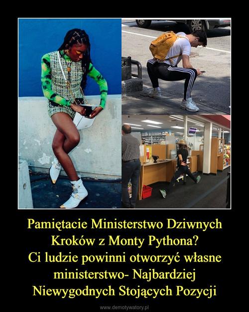 Pamiętacie Ministerstwo Dziwnych Kroków z Monty Pythona? Ci ludzie powinni otworzyć własne ministerstwo- Najbardziej Niewygodnych Stojących Pozycji