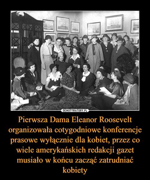 Pierwsza Dama Eleanor Roosevelt organizowała cotygodniowe konferencje prasowe wyłącznie dla kobiet, przez co wiele amerykańskich redakcji gazet musiało w końcu zacząć zatrudniać kobiety