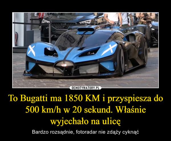 To Bugatti ma 1850 KM i przyspiesza do 500 km/h w 20 sekund. Właśnie wyjechało na ulicę – Bardzo rozsądnie, fotoradar nie zdąży cyknąć