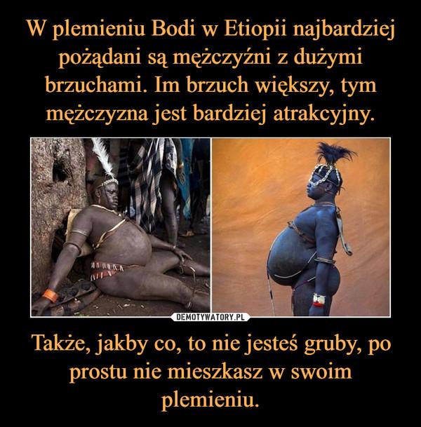 Także, jakby co, to nie jesteś gruby, po prostu nie mieszkasz w swoim plemieniu. –
