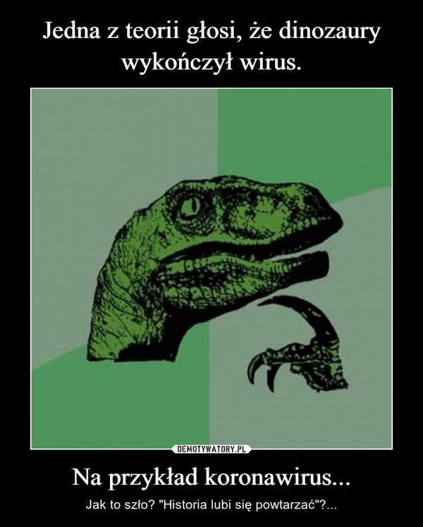 Jedna z teorii głosi, że dinozaury wykończył wirus. Na przykład koronawirus...