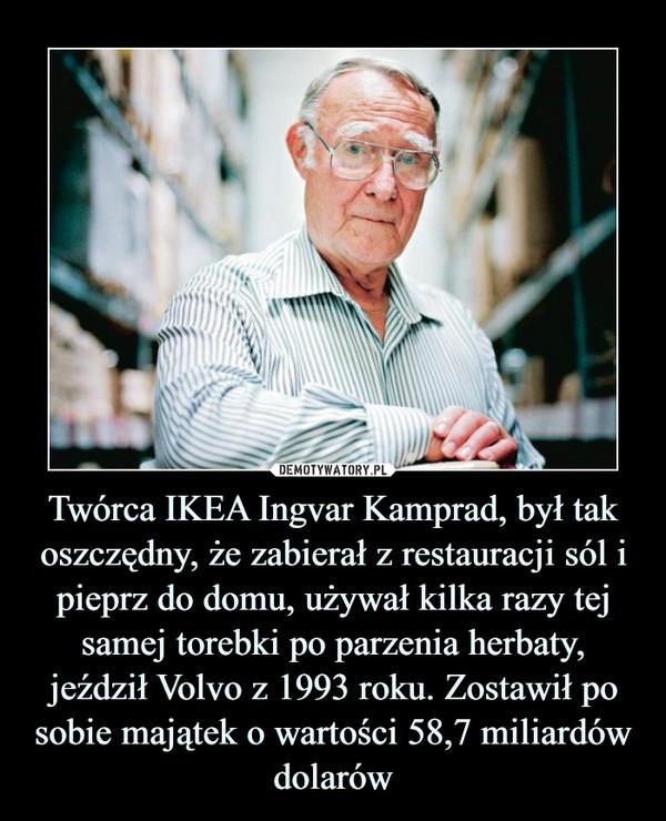 Twórca IKEA Ingvar Kamprad, był tak oszczędny, że zabierał z restauracji sól i pieprz do domu, używał kilka razy tej samej torebki po parzenia herbaty, jeździł Volvo z 1993 roku. Zostawił po sobie majątek o wartości 58,7 miliardów dolarów –