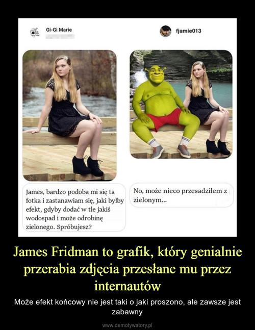 James Fridman to grafik, który genialnie przerabia zdjęcia przesłane mu przez internautów